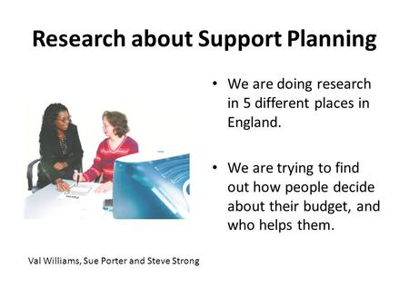 Research about Support Planning We are doing research in 5 different places in England. We are trying to find out how people decide about their budget,