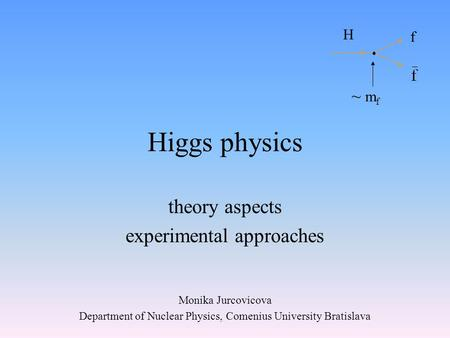 Higgs physics theory aspects experimental approaches Monika Jurcovicova Department of Nuclear Physics, Comenius University Bratislava H f ~ m f.