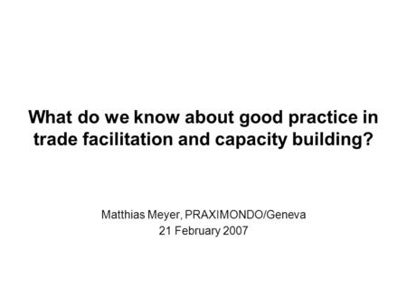 What do we know about good practice in trade facilitation and capacity building? Matthias Meyer, PRAXIMONDO/Geneva 21 February 2007.