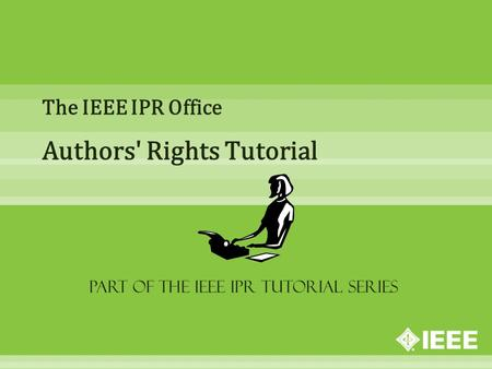 The IEEE IPR Office Authors' Rights Tutorial Part of the IEEE IPR Tutorial Series.
