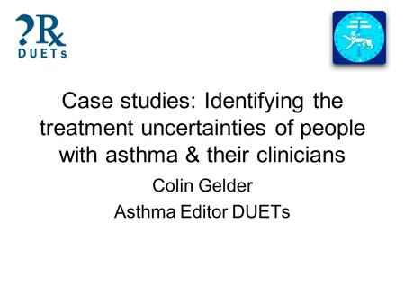 Case studies: Identifying the treatment uncertainties of people with asthma & their clinicians Colin Gelder Asthma Editor DUETs.