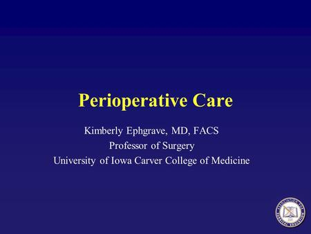 Perioperative Care Kimberly Ephgrave, MD, FACS Professor of Surgery University of Iowa Carver College of Medicine.