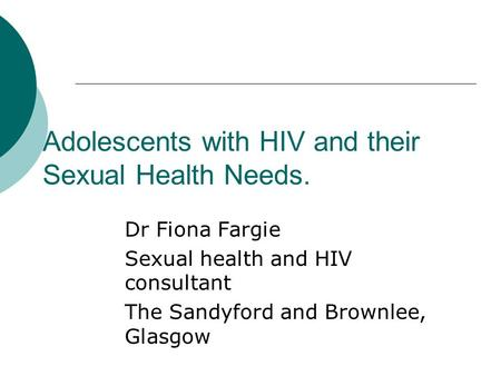 Adolescents with HIV and their Sexual Health Needs. Dr Fiona Fargie Sexual health and HIV consultant The Sandyford and Brownlee, Glasgow.