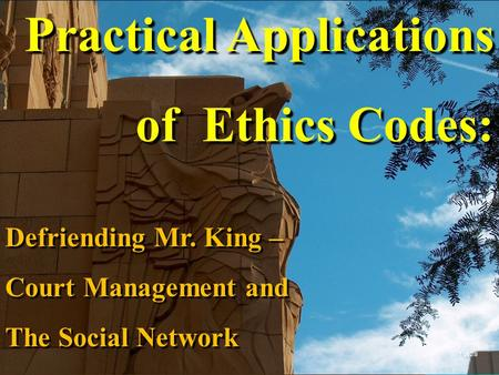 Practical Applications of Ethics Codes: Defriending Mr. King – Court Management and The Social Network 1 of 28.