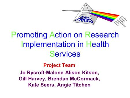 P romoting A ction on R esearch I mplementation in H ealth S ervices Promoting Action on Research Implementation in Health Services Project Team Jo Rycroft-Malone.