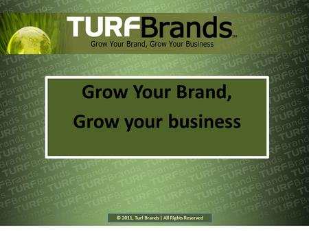Grow Your Brand, Grow your business © 2011, Turf Brands | All Rights Reserved.