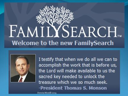 Derwin Merrill 2009. Introduction New FamilySearch Welcome! You are about to embark on a fascinating journey that will take you back into history and.