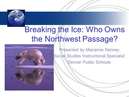 Breaking the Ice: Who Owns the Northwest Passage? Presented by Marianne Kenney Social Studies Instructional Specialist Denver Public Schools.