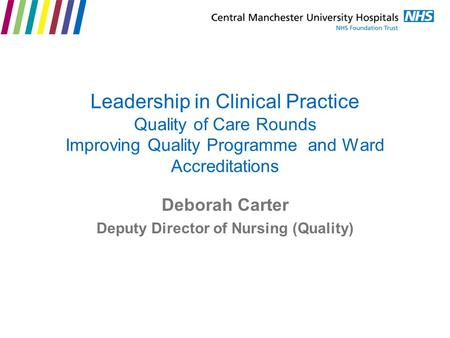 Leadership in Clinical Practice Quality of Care Rounds Improving Quality Programme and Ward Accreditations Deborah Carter Deputy Director of Nursing (Quality)