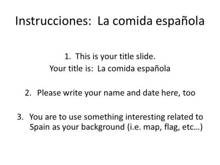 Instrucciones: La comida española 1. This is your title slide. Your title is: La comida española 2.Please write your name and date here, too 3.You are.