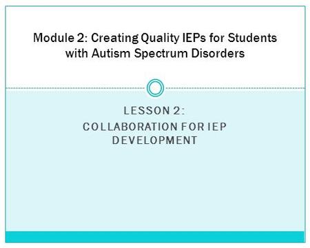 LESSON 2: COLLABORATION FOR IEP DEVELOPMENT Module 2: Creating Quality IEPs for Students with Autism Spectrum Disorders.
