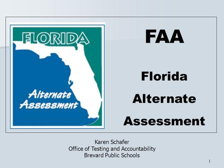 1 FAA Florida Alternate Assessment Karen Schafer Office of Testing and Accountability Brevard Public Schools.