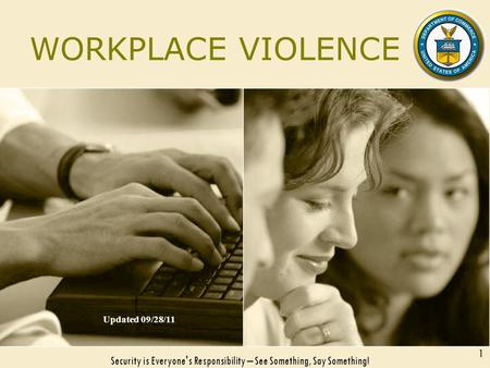WORKPLACE VIOLENCE Updated 09/28/11 Security is Everyone's Responsibility – See Something, Say Something! 1.