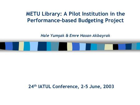 METU Library: A Pilot Institution in the Performance-based Budgeting Project Hale Yumşak & Emre Hasan Akbayrak 24 th IATUL Conference, 2-5 June, 2003.