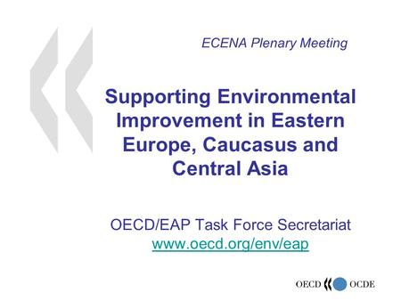 Supporting Environmental Improvement in Eastern Europe, Caucasus and Central Asia OECD/EAP Task Force Secretariat www.oecd.org/env/eap www.oecd.org/env/eap.