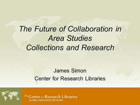 The Future of Collaboration in Area Studies Collections and Research James Simon Center for Research Libraries.