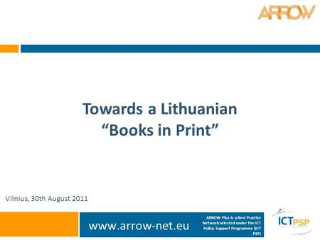 "Www.arrow-net.eu Towards a Lithuanian ""Books in Print"" Vilnius, 30th August 2011 ARROW Plus is a Best Practice Network selected under the ICT Policy Support."