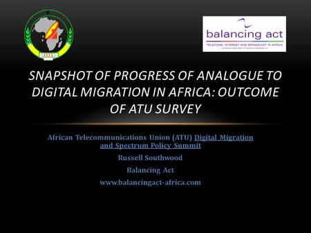 Snapshot of Progress of Analogue to Digital Migration in Africa: Outcome of ATU Survey African Telecommunications Union (ATU) Digital Migration and Spectrum.