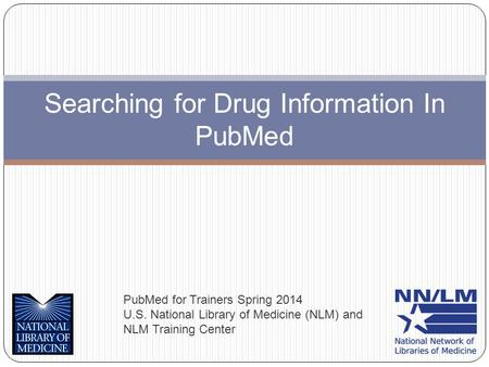 Searching for Drug Information In PubMed PubMed for Trainers Spring 2014 U.S. National Library of Medicine (NLM) and NLM Training Center.