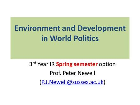 Environment and Development in World Politics 3 rd Year IR Spring semester option Prof. Peter Newell