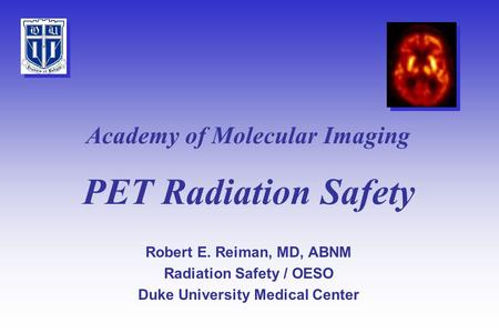PET Radiation Safety Robert E. Reiman, MD, ABNM Radiation Safety / OESO Duke University Medical Center Academy of Molecular Imaging.