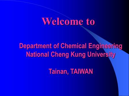 Welcome to Department of Chemical Engineering National Cheng Kung University Tainan, TAIWAN.