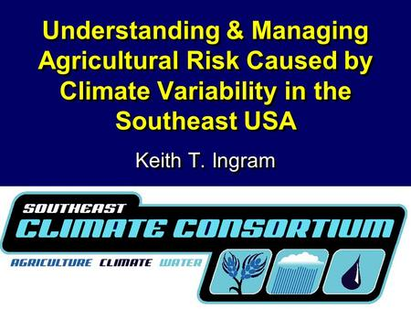 Understanding & Managing Agricultural Risk Caused by Climate Variability in the Southeast USA Keith T. Ingram.