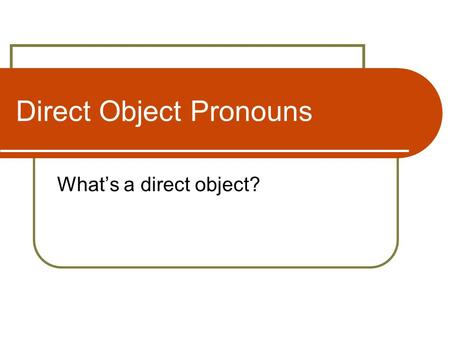 Direct Object Pronouns What's a direct object?. Direct Object The direct object receives the action of the verb: I read the bookLeo el libro He plays.