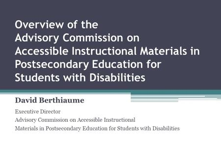 Overview of the Advisory Commission on Accessible Instructional Materials in Postsecondary Education for Students with Disabilities David Berthiaume Executive.