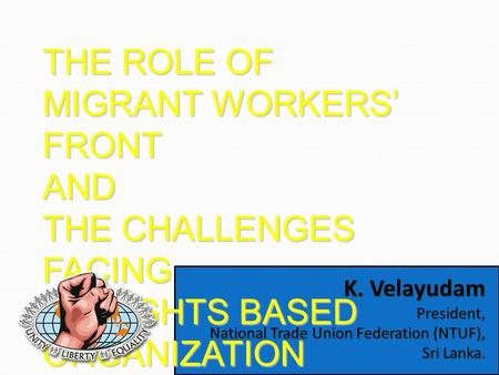K. Velayudam President, National Trade Union Federation (NTUF), Sri Lanka. THE ROLE OF MIGRANT WORKERS' FRONT AND THE CHALLENGES FACING AS RIGHTS BASED.