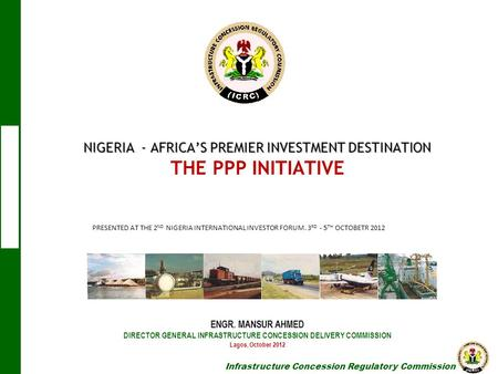 NIGERIA - AFRICA'S PREMIER INVESTMENT DESTINATION THE PPP INITIATIVE ENGR. MANSUR AHMED DIRECTOR GENERAL INFRASTRUCTURE CONCESSION.