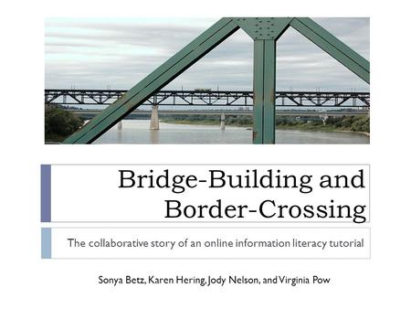Bridge-Building and Border-Crossing The collaborative story of an online information literacy tutorial Sonya Betz, Karen Hering, Jody Nelson, and Virginia.