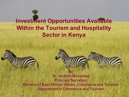 Investment Opportunities Available Within the Tourism and Hospitality Sector in Kenya By Dr. Ibrahim Mohamed Principal Secretary Ministry of East African.