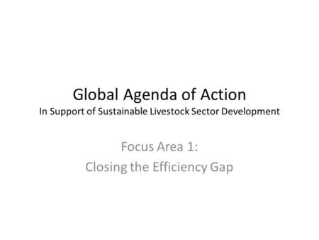 Global Agenda of Action In Support of Sustainable Livestock Sector Development Focus Area 1: Closing the Efficiency Gap.