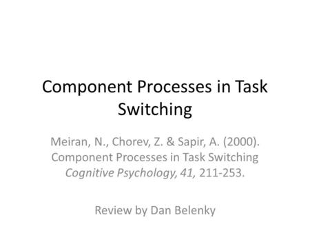Component Processes in Task Switching Meiran, N., Chorev, Z. & Sapir, A. (2000). Component Processes in Task Switching Cognitive Psychology, 41, 211-253.