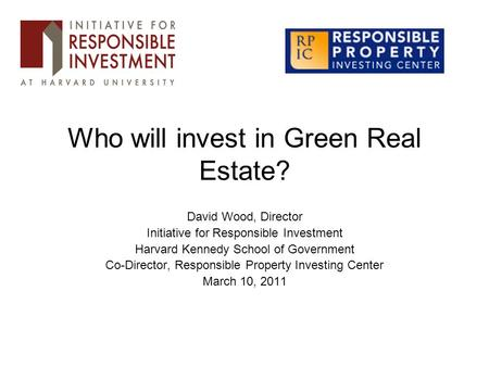 Who will invest in Green Real Estate? David Wood, Director Initiative for Responsible Investment Harvard Kennedy School of Government Co-Director, Responsible.