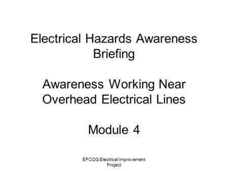 EFCOG Electrical Improvement Project Electrical Hazards Awareness Briefing Awareness Working Near Overhead Electrical Lines Module 4.