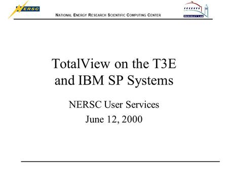 N ATIONAL E NERGY R ESEARCH S CIENTIFIC C OMPUTING C ENTER TotalView on the T3E and IBM SP Systems NERSC User Services June 12, 2000.