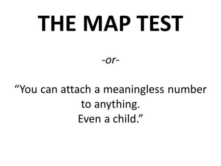 "THE MAP TEST -or- ""You can attach a meaningless number to anything. Even a child."""