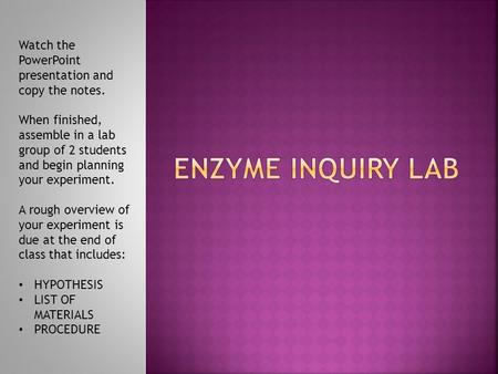 ENZYME INQUIRY LAB Watch the PowerPoint presentation and copy the notes. When finished, assemble in a lab group of 2 students and begin planning your experiment.