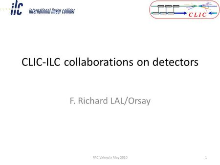 CLIC-ILC collaborations on detectors F. Richard LAL/Orsay PAC Valencia May 20101.