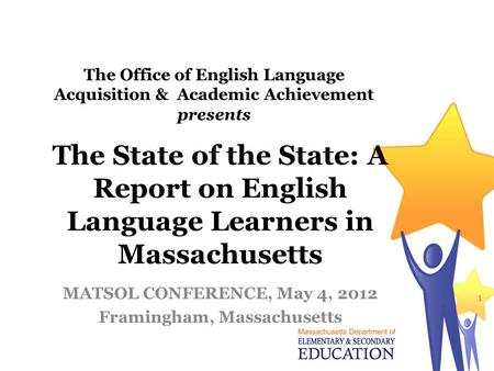 The State of the State: A Report on English Language Learners in Massachusetts MATSOL CONFERENCE, May 4, 2012 Framingham, Massachusetts 1 The Office of.