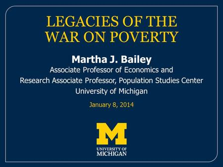 LEGACIES OF THE WAR ON POVERTY Martha J. Bailey Associate Professor of Economics and Research Associate Professor, Population Studies Center University.