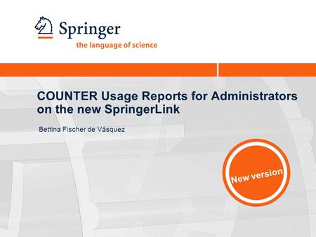 COUNTER Usage Reports for Administrators on the new SpringerLink Bettina Fischer de Vásquez New version.