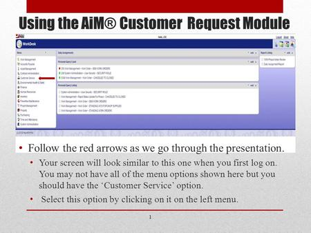 Using the AiM® Customer Request Module Follow the red arrows as we go through the presentation. Your screen will look similar to this one when you first.