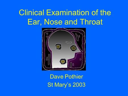 Clinical Examination of the Ear, Nose and Throat Dave Pothier St Mary's 2003.