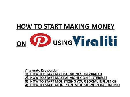 HOW TO START MAKING MONEY ON Alternate Keywords:- 1). HOW TO START MAKING MONEY ON VIRALITI 2). HOW TO START MAKING MONEY ON PINTEREST! 3). HOW TO START.