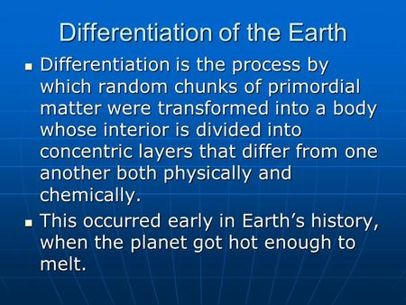 Differentiation of the Earth Differentiation is the process by which random chunks of primordial matter were transformed into a body whose interior is.