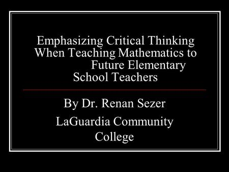 Emphasizing Critical Thinking When Teaching Mathematics to Future Elementary School Teachers By Dr. Renan Sezer LaGuardia Community College.