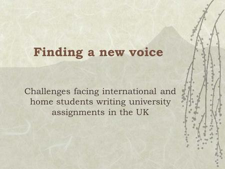 Finding a new voice Challenges facing international and home students writing university assignments in the UK.